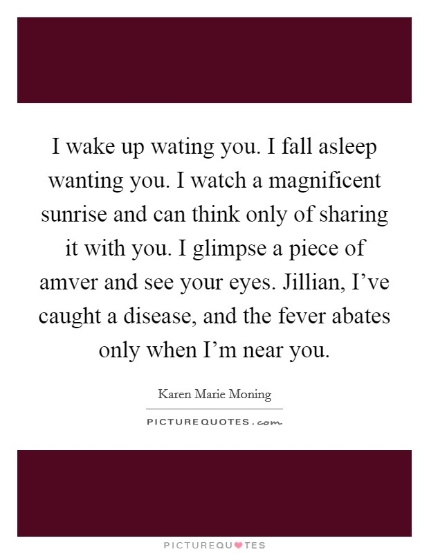 I wake up wating you. I fall asleep wanting you. I watch a magnificent sunrise and can think only of sharing it with you. I glimpse a piece of amver and see your eyes. Jillian, I've caught a disease, and the fever abates only when I'm near you Picture Quote #1