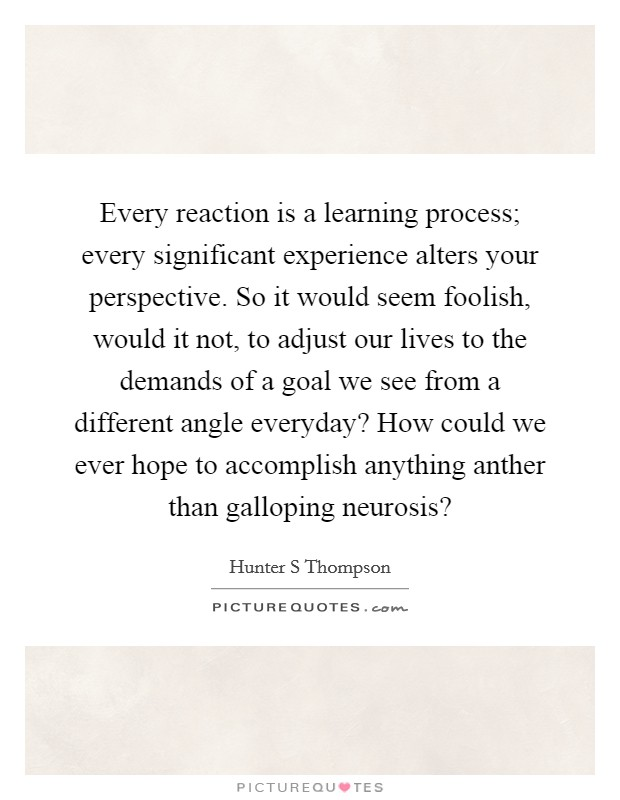 Every reaction is a learning process; every significant experience alters your perspective. So it would seem foolish, would it not, to adjust our lives to the demands of a goal we see from a different angle everyday? How could we ever hope to accomplish anything anther than galloping neurosis? Picture Quote #1