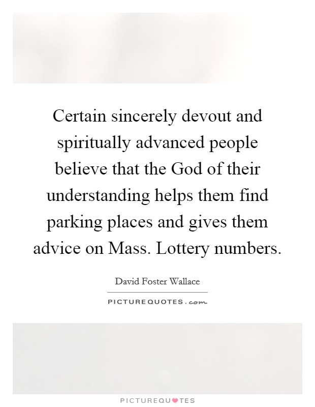 Certain sincerely devout and spiritually advanced people believe that the God of their understanding helps them find parking places and gives them advice on Mass. Lottery numbers Picture Quote #1