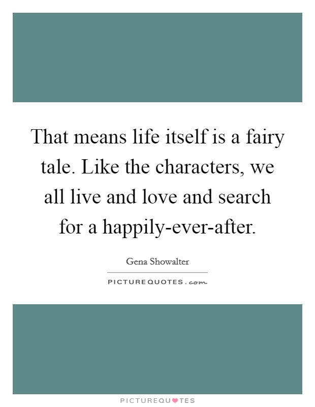That means life itself is a fairy tale. Like the characters, we all live and love and search for a happily-ever-after Picture Quote #1