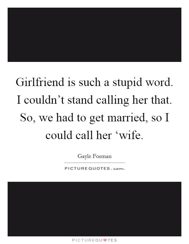 Girlfriend is such a stupid word. I couldn't stand calling her that. So, we had to get married, so I could call her 'wife Picture Quote #1