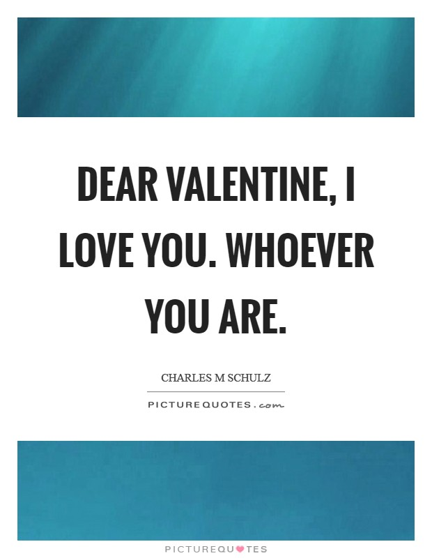 Dear Valentine, I love you. Whoever you are Picture Quote #1
