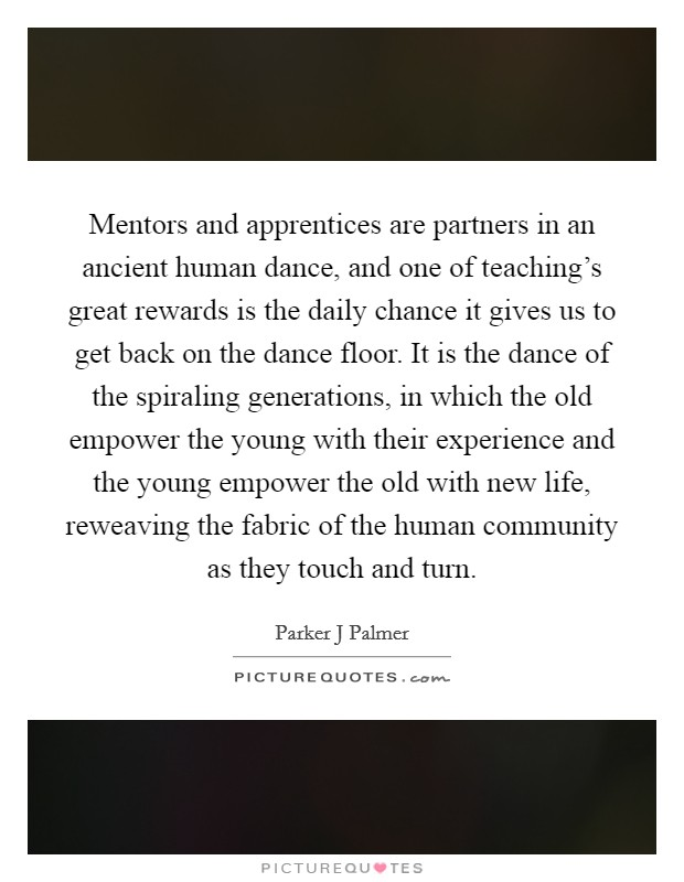 Mentors and apprentices are partners in an ancient human dance, and one of teaching's great rewards is the daily chance it gives us to get back on the dance floor. It is the dance of the spiraling generations, in which the old empower the young with their experience and the young empower the old with new life, reweaving the fabric of the human community as they touch and turn Picture Quote #1