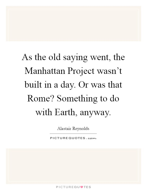 As the old saying went, the Manhattan Project wasn't built in a day. Or was that Rome? Something to do with Earth, anyway Picture Quote #1
