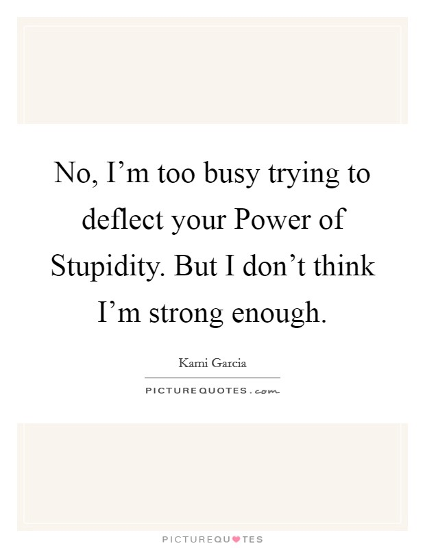 No, I'm too busy trying to deflect your Power of Stupidity. But I don't think I'm strong enough Picture Quote #1