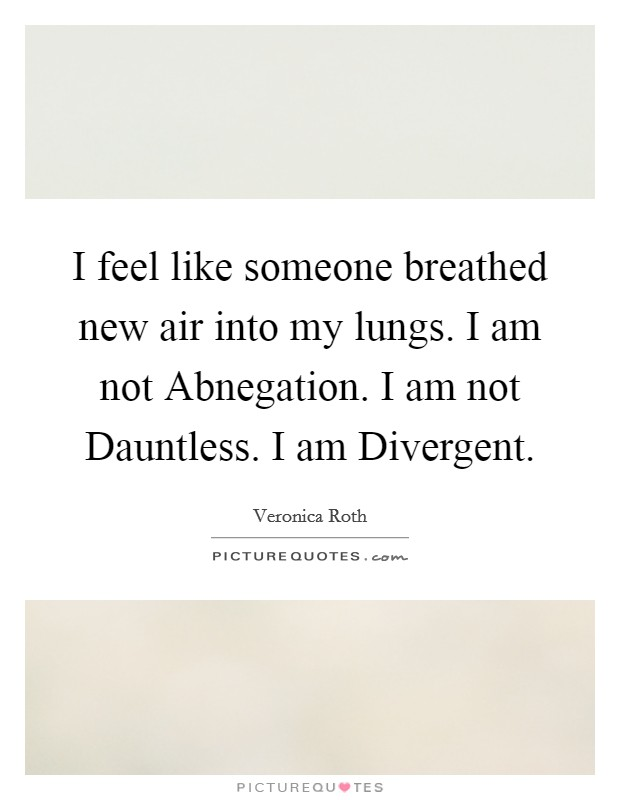 I feel like someone breathed new air into my lungs. I am not Abnegation. I am not Dauntless. I am Divergent Picture Quote #1