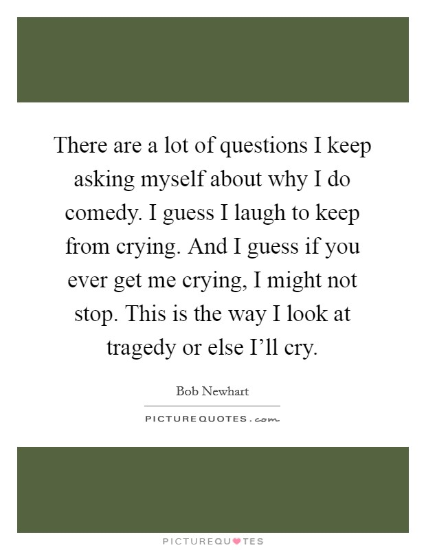 There are a lot of questions I keep asking myself about why I do comedy. I guess I laugh to keep from crying. And I guess if you ever get me crying, I might not stop. This is the way I look at tragedy or else I'll cry Picture Quote #1