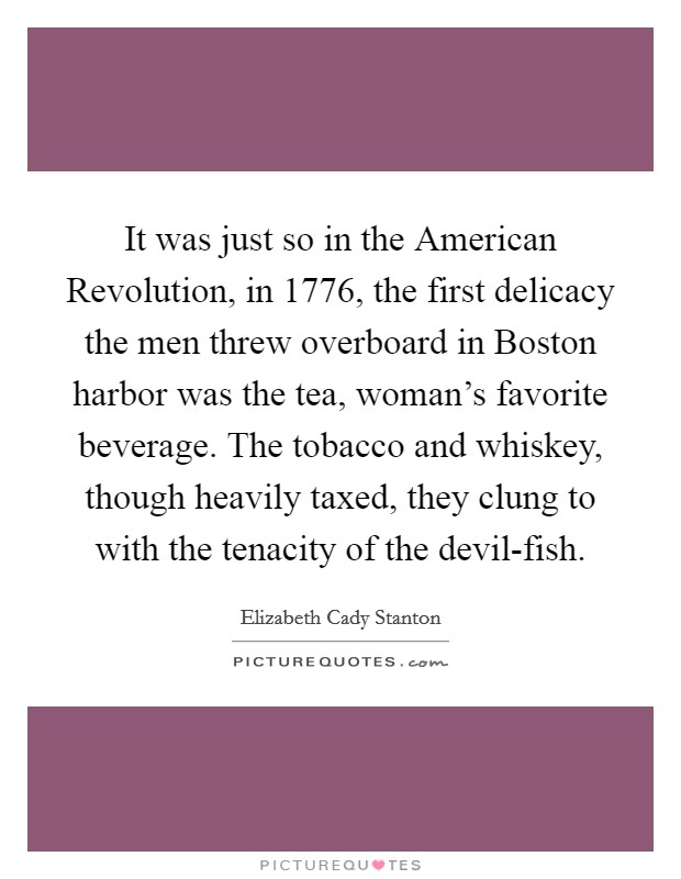 It was just so in the American Revolution, in 1776, the first delicacy the men threw overboard in Boston harbor was the tea, woman's favorite beverage. The tobacco and whiskey, though heavily taxed, they clung to with the tenacity of the devil-fish Picture Quote #1