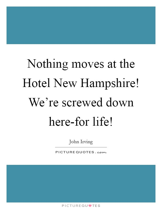 Nothing moves at the Hotel New Hampshire! We're screwed down here-for life! Picture Quote #1