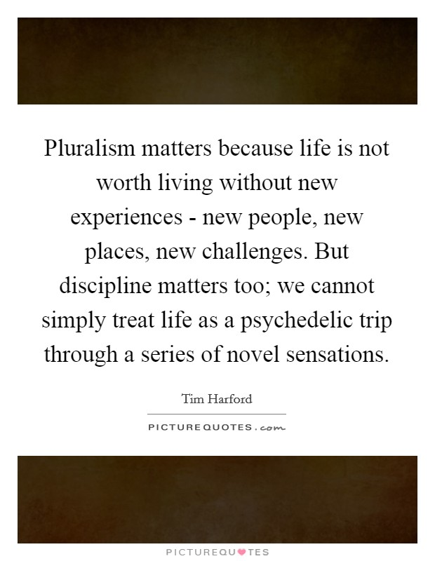 Pluralism matters because life is not worth living without new experiences - new people, new places, new challenges. But discipline matters too; we cannot simply treat life as a psychedelic trip through a series of novel sensations Picture Quote #1