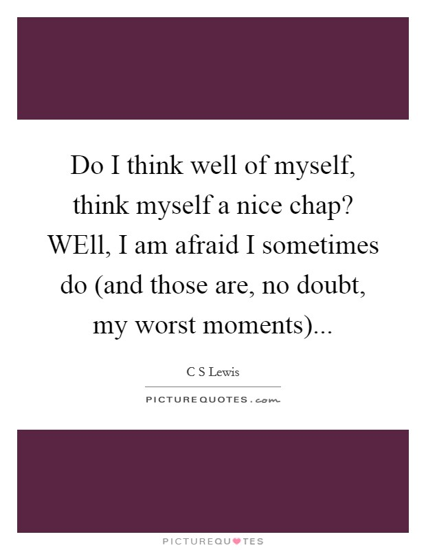 Do I think well of myself, think myself a nice chap? WEll, I am afraid I sometimes do (and those are, no doubt, my worst moments) Picture Quote #1