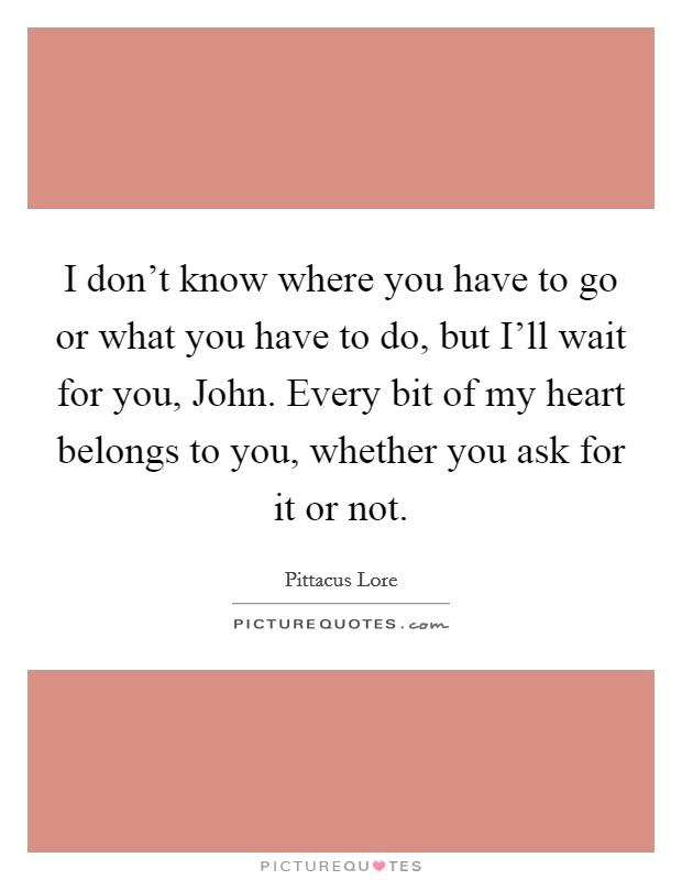 I don't know where you have to go or what you have to do, but I'll wait for you, John. Every bit of my heart belongs to you, whether you ask for it or not Picture Quote #1