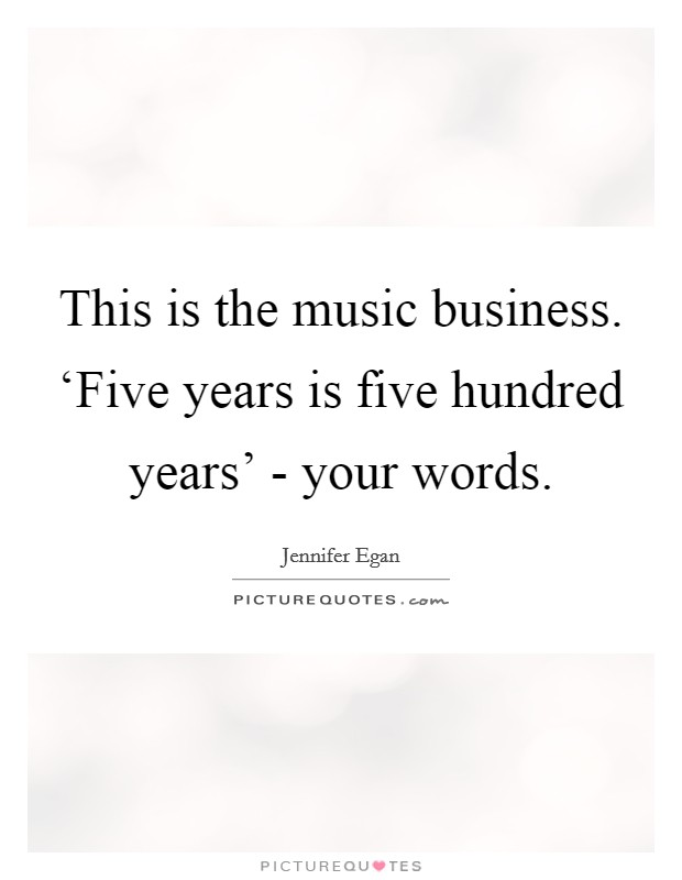 This is the music business. 'Five years is five hundred years' - your words Picture Quote #1