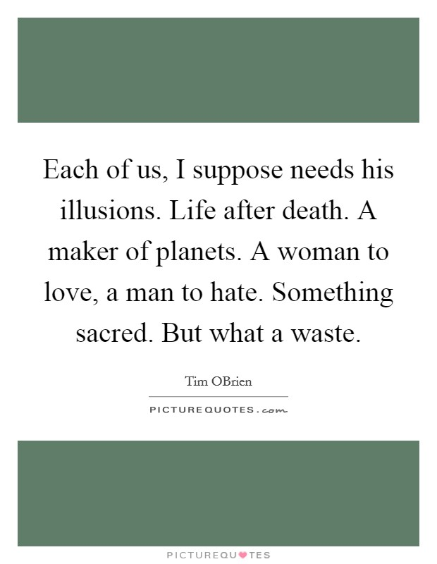 Each of us, I suppose needs his illusions. Life after death. A maker of planets. A woman to love, a man to hate. Something sacred. But what a waste Picture Quote #1