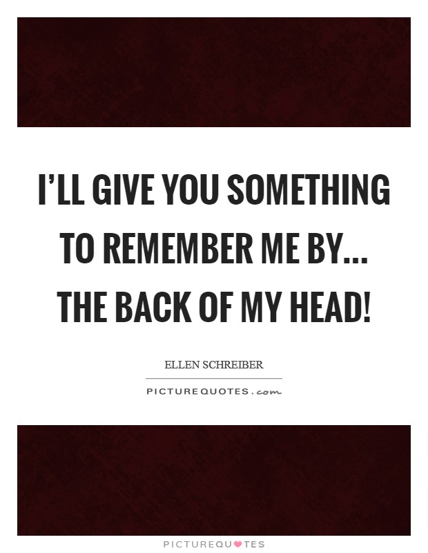 I'll give you something to remember ME by... The back of my head! Picture Quote #1