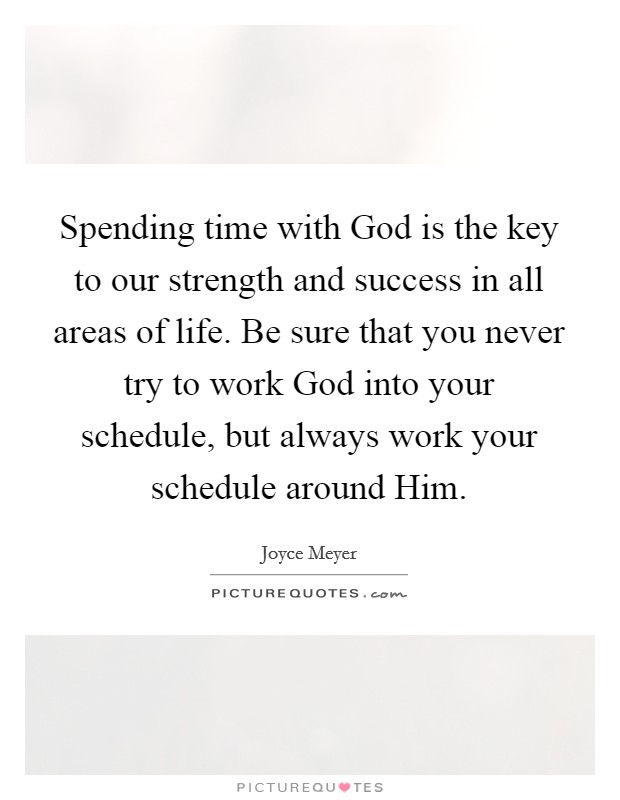 Spending time with God is the key to our strength and success in all areas of life. Be sure that you never try to work God into your schedule, but always work your schedule around Him Picture Quote #1