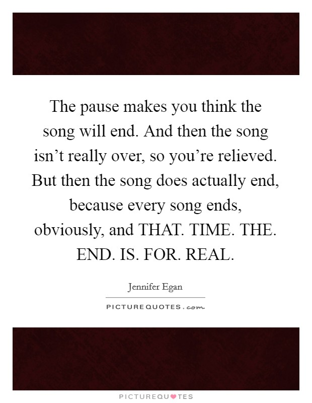 The pause makes you think the song will end. And then the song isn't really over, so you're relieved. But then the song does actually end, because every song ends, obviously, and THAT. TIME. THE. END. IS. FOR. REAL Picture Quote #1