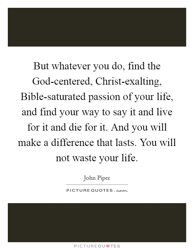 But whatever you do, find the God-centered, Christ-exalting, Bible-saturated passion of your life, and find your way to say it and live for it and die for it. And you will make a difference that lasts. You will not waste your life Picture Quote #1