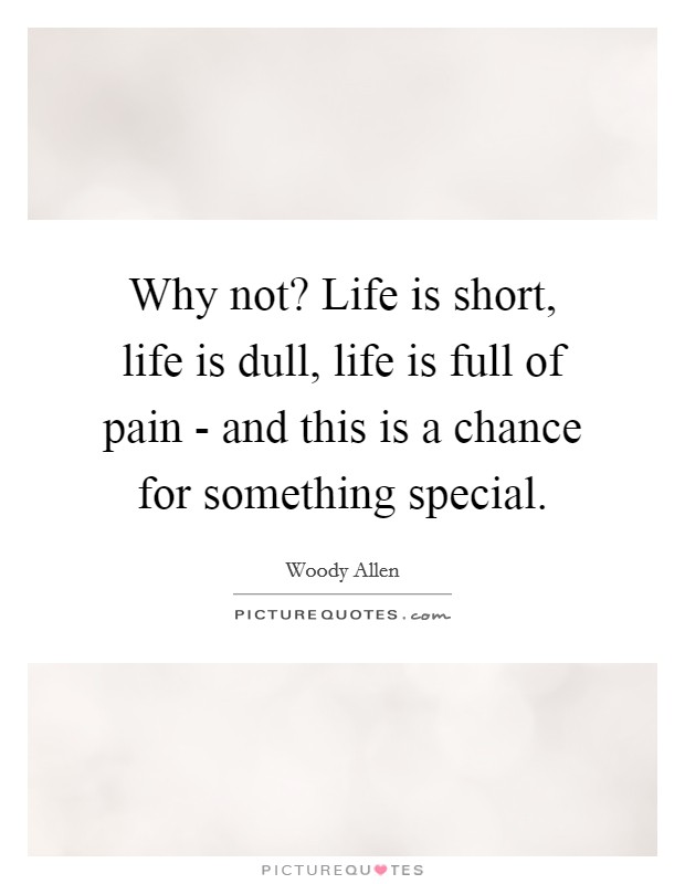 Why not? Life is short, life is dull, life is full of pain - and this is a chance for something special Picture Quote #1