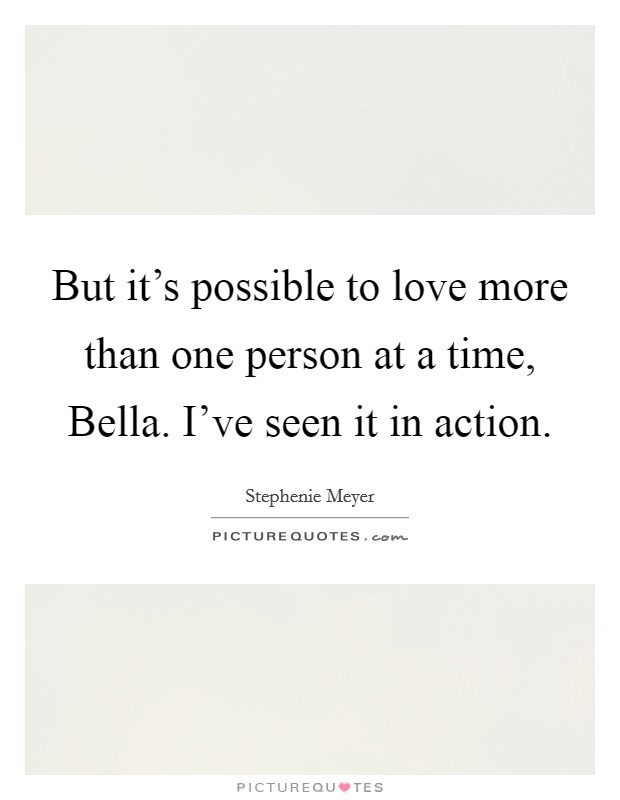 But it's possible to love more than one person at a time, Bella. I've seen it in action Picture Quote #1