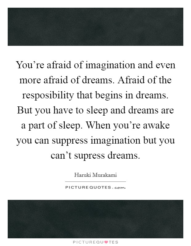 You're afraid of imagination and even more afraid of dreams. Afraid of the resposibility that begins in dreams. But you have to sleep and dreams are a part of sleep. When you're awake you can suppress imagination but you can't supress dreams Picture Quote #1