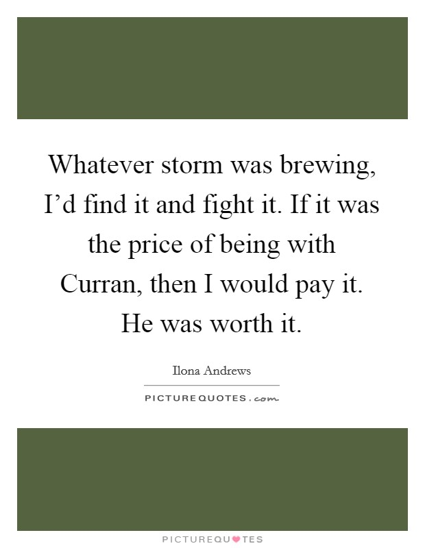 Whatever storm was brewing, I'd find it and fight it. If it was the price of being with Curran, then I would pay it. He was worth it Picture Quote #1
