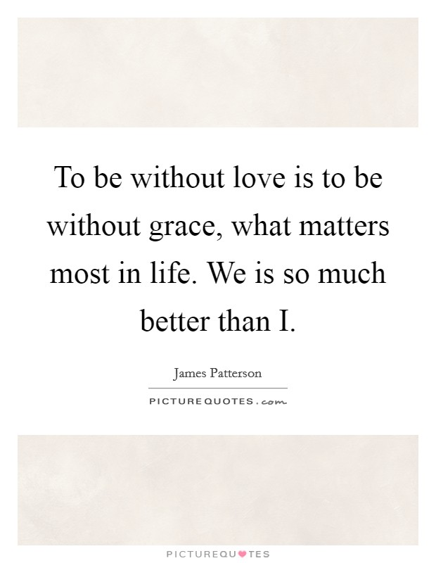 To be without love is to be without grace, what matters most in life. We is so much better than I Picture Quote #1