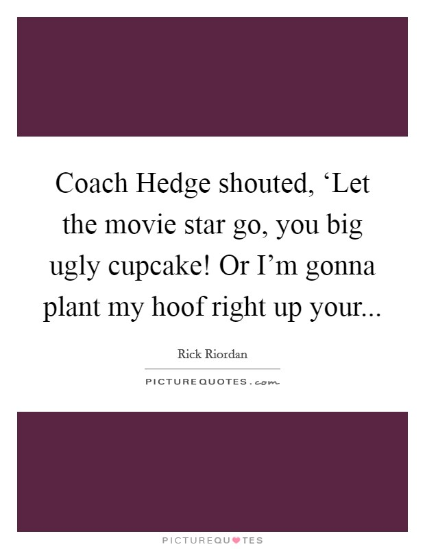 Coach Hedge shouted, 'Let the movie star go, you big ugly cupcake! Or I'm gonna plant my hoof right up your Picture Quote #1