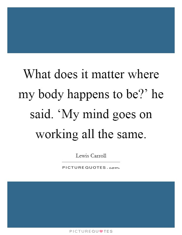 What does it matter where my body happens to be?' he said. 'My mind goes on working all the same Picture Quote #1