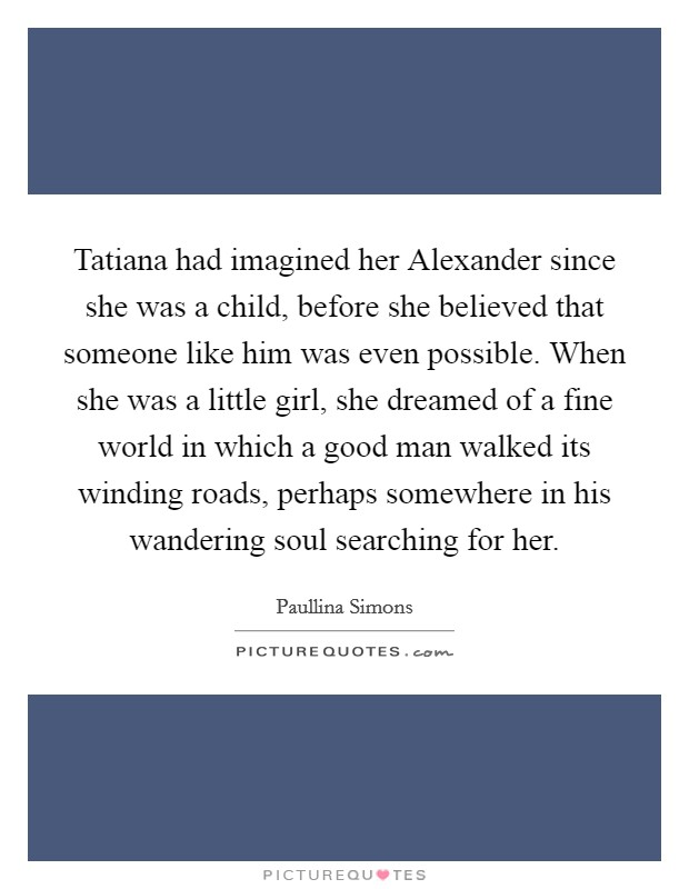 Tatiana had imagined her Alexander since she was a child, before she believed that someone like him was even possible. When she was a little girl, she dreamed of a fine world in which a good man walked its winding roads, perhaps somewhere in his wandering soul searching for her Picture Quote #1
