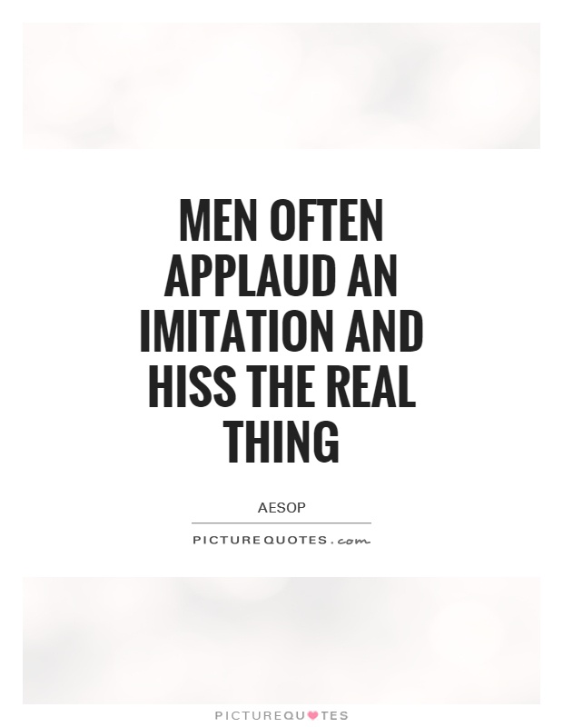 Men often applaud an imitation and hiss the real thing ...