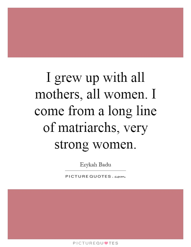 I grew up with all mothers, all women. I come from a long line of matriarchs, very strong women Picture Quote #1