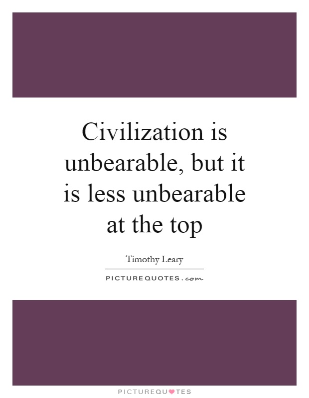 Civilization is unbearable, but it is less unbearable at the top Picture Quote #1