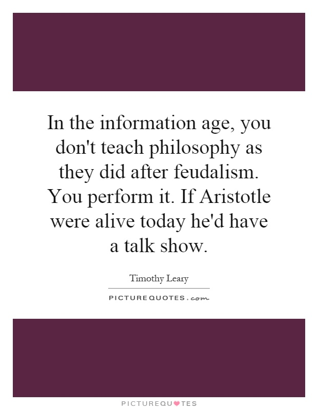 In the information age, you don't teach philosophy as they did after feudalism. You perform it. If Aristotle were alive today he'd have a talk show Picture Quote #1