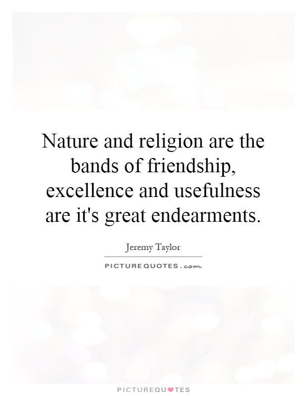 Nature and religion are the bands of friendship, excellence and usefulness are it's great endearments Picture Quote #1