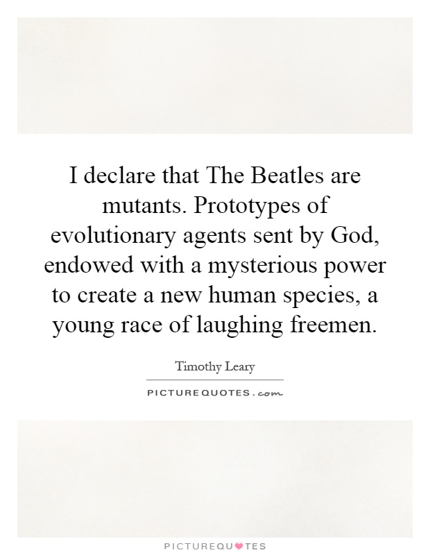 I declare that The Beatles are mutants. Prototypes of evolutionary agents sent by God, endowed with a mysterious power to create a new human species, a young race of laughing freemen Picture Quote #1