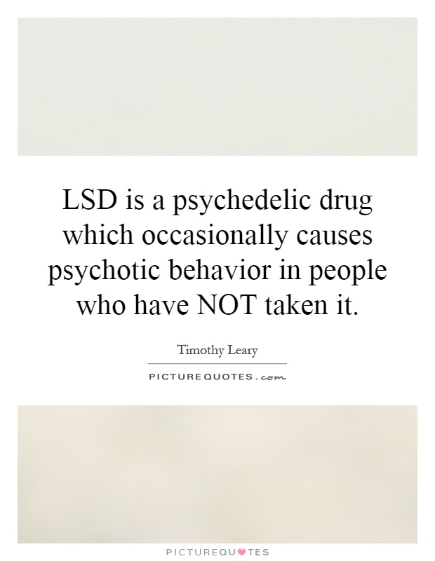LSD is a psychedelic drug which occasionally causes psychotic behavior in people who have NOT taken it Picture Quote #1