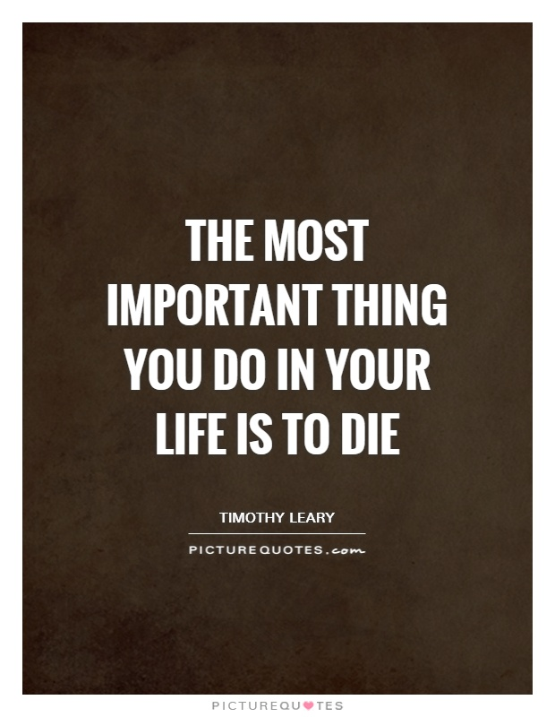 The most important thing you do in your life is to die Picture Quote #1
