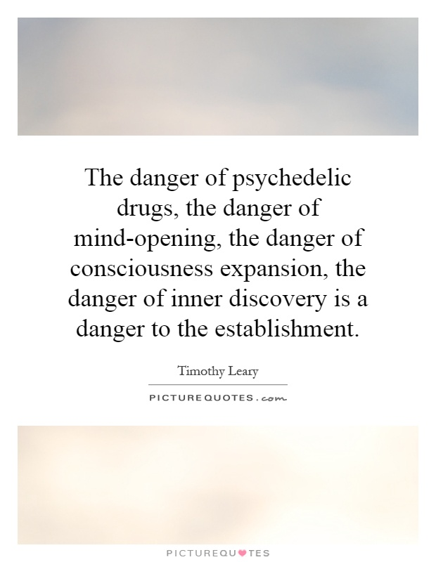 The danger of psychedelic drugs, the danger of mind-opening, the danger of consciousness expansion, the danger of inner discovery is a danger to the establishment Picture Quote #1
