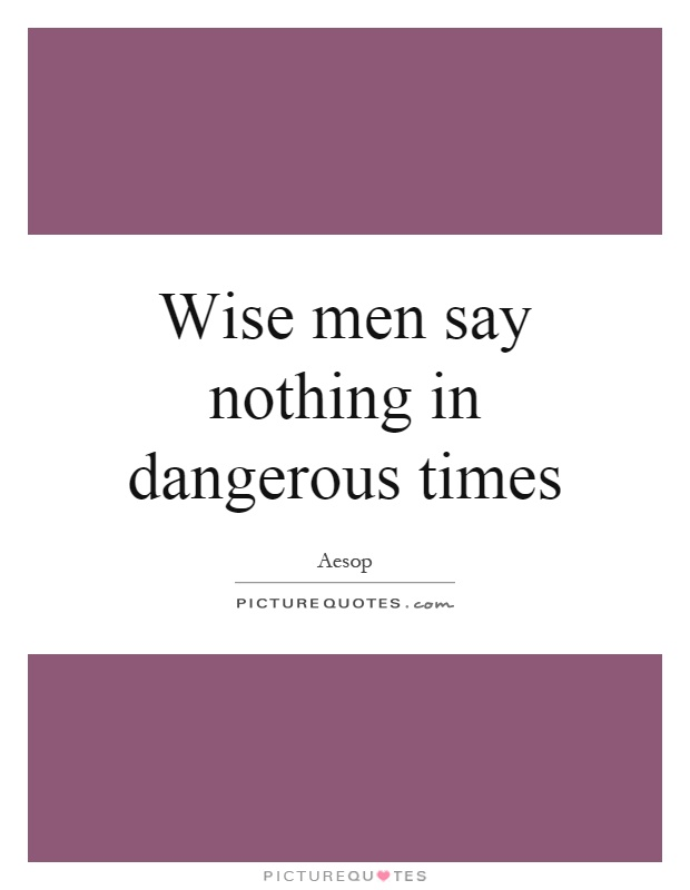 Wise men say nothing in dangerous times Picture Quote #1