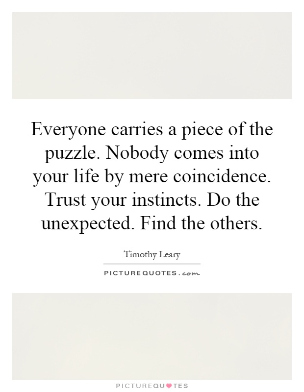 Everyone carries a piece of the puzzle. Nobody comes into your life by mere coincidence. Trust your instincts. Do the unexpected. Find the others Picture Quote #1
