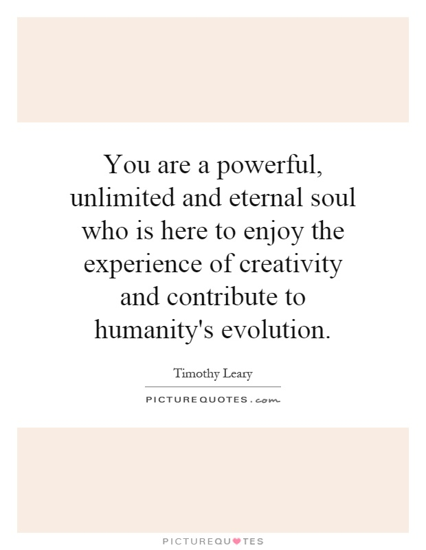 You are a powerful, unlimited and eternal soul who is here to enjoy the experience of creativity and contribute to humanity's evolution Picture Quote #1