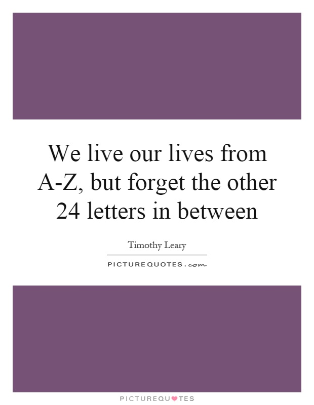 We live our lives from A-Z, but forget the other 24 letters in between Picture Quote #1