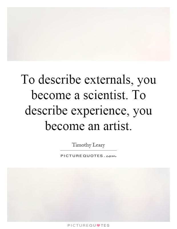 To describe externals, you become a scientist. To describe experience, you become an artist Picture Quote #1