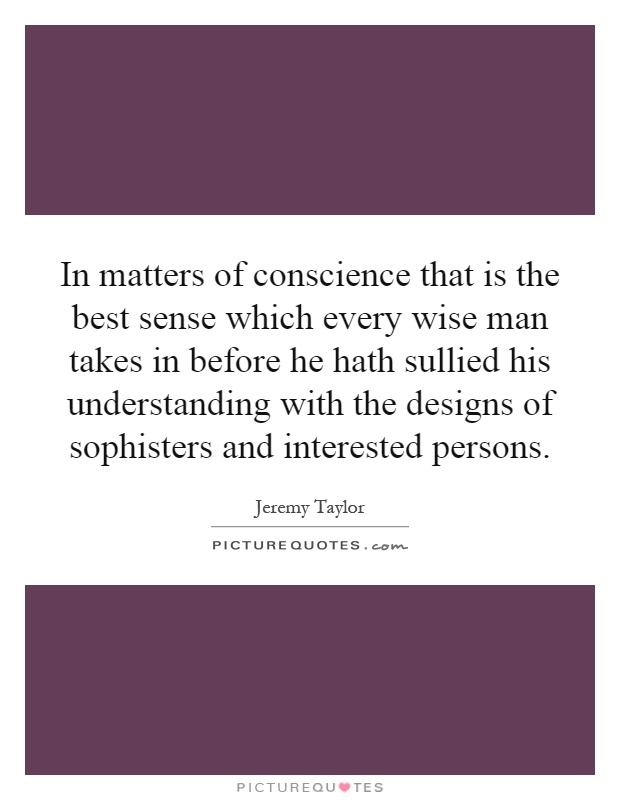 In matters of conscience that is the best sense which every wise man takes in before he hath sullied his understanding with the designs of sophisters and interested persons Picture Quote #1