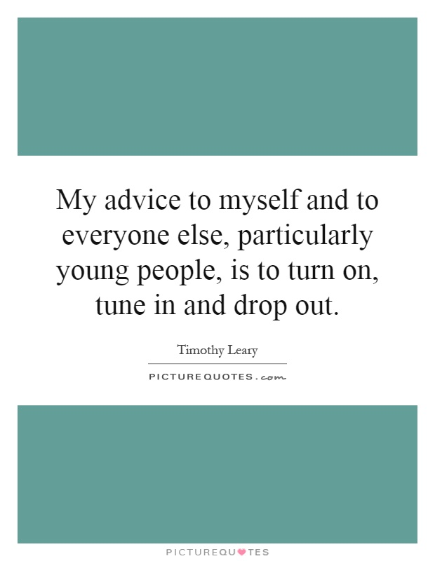 My advice to myself and to everyone else, particularly young people, is to turn on, tune in and drop out Picture Quote #1