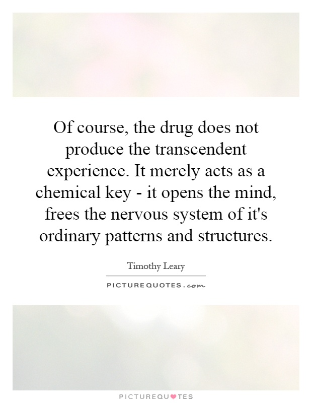 Of course, the drug does not produce the transcendent experience. It merely acts as a chemical key - it opens the mind, frees the nervous system of it's ordinary patterns and structures Picture Quote #1