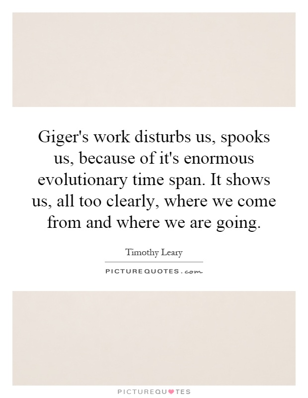 Giger's work disturbs us, spooks us, because of it's enormous evolutionary time span. It shows us, all too clearly, where we come from and where we are going Picture Quote #1