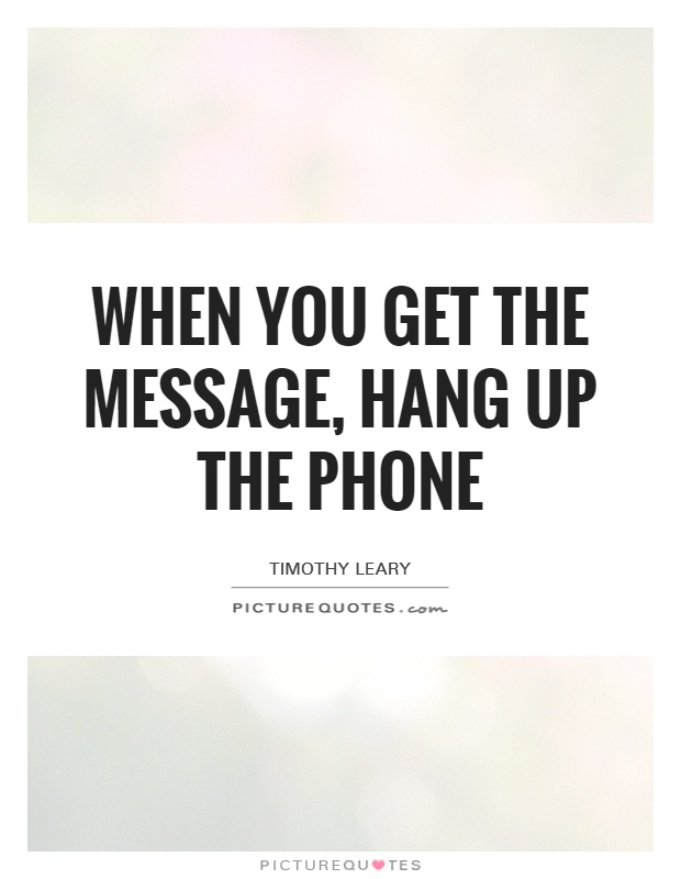 When you get the message, hang up the phone Picture Quote #1