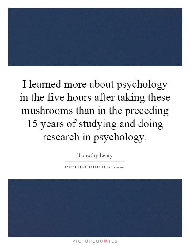 I learned more about psychology in the five hours after taking these mushrooms than in the preceding 15 years of studying and doing research in psychology Picture Quote #1